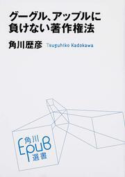 グーグル、アップルに負けない著作権法 : E-PUB選書: 角川歴彦
