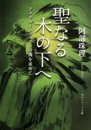 聖なる木の下へ アメリカインディアンの魂を求めて : 角川ソフィア文庫: 阿部珠理
