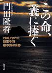 表紙:この命、義に捧ぐ 台湾を救った陸軍中将根本博の奇跡