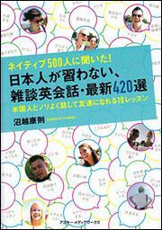 ネイティブ500人に聞いた!日本人が習わない、雑談英会話・最新420選米国人とノリよく話して友達になれる10レッスン