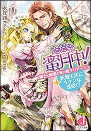 ただ今、蜜月中!騎士と姫君の年の差マリアージュ+新婚生活にキケンな誘惑!?
