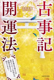 古事記開運法日本最古の書からの真のメッセージを知れば、神様はあなたを助けられる!